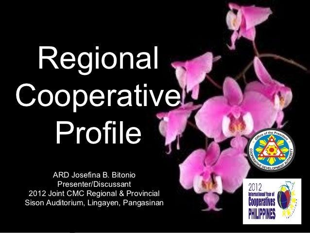 RegionalCooperative  Profile       ARD Josefina B. Bitonio         Presenter/Discussant 2012 Joint CMC Regional & Provinci...