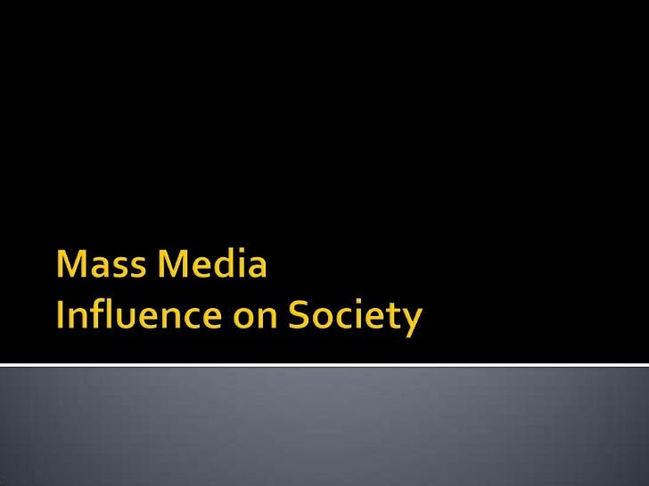 an introduction to the influence of the mass media on society The mass media is a unique feature of our modern society how does the mass media influence the modern society how does the mass media influence the modern society.