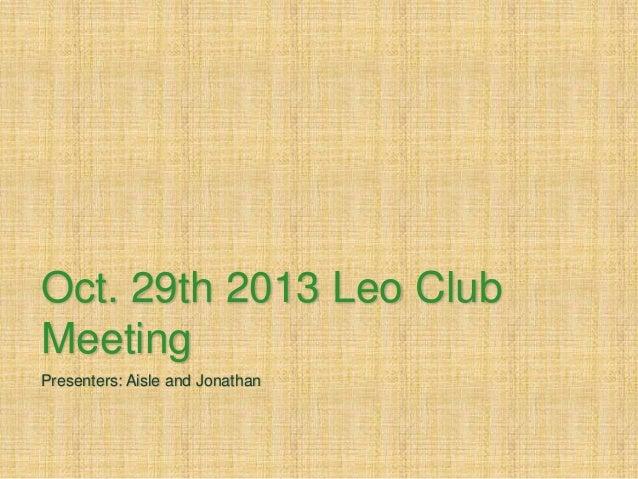 Oct. 29th 2013 Leo Club Meeting Presenters: Aisle and Jonathan