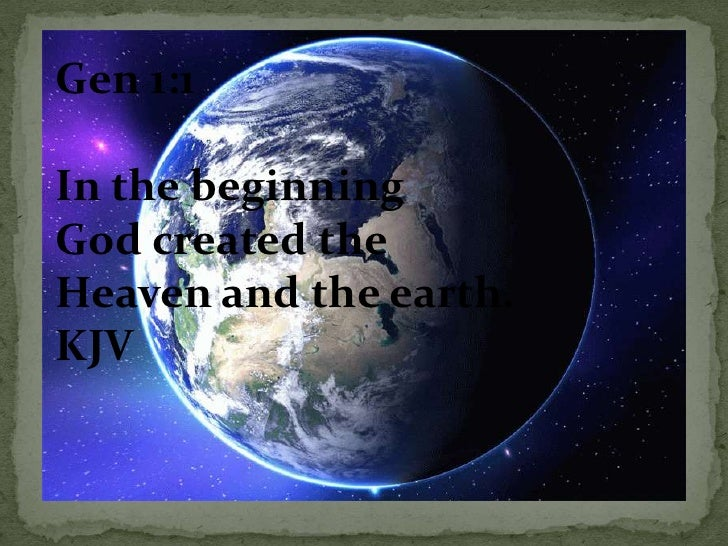 Gen 1:1<br />In the beginning <br />God created the <br />Heaven and the earth.<br />KJV<br />