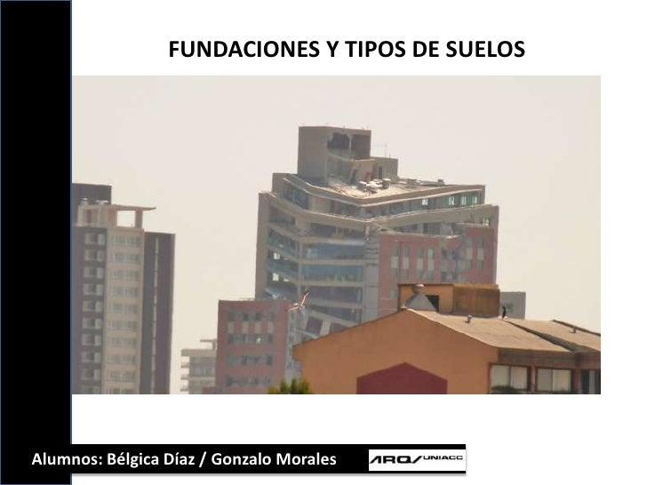 FUNDACIONES Y TIPOS DE SUELOS<br />Alumnos: Bélgica Díaz / Gonzalo Morales<br />