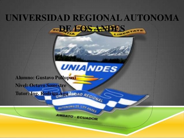 UNIVERSIDAD REGIONALAUTONOMA DE LOS ANDES Alumno: Gustavo Pullupaxi Nivel: Octavo Semestre Tutor: Ing. Rodrigo Aguilar