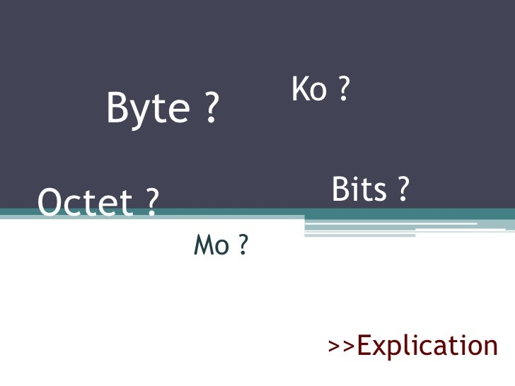 Ko ?<br />Byte ?<br />Bits ?<br />Octet ?<br />Mo ?<br />>>Explication<br />