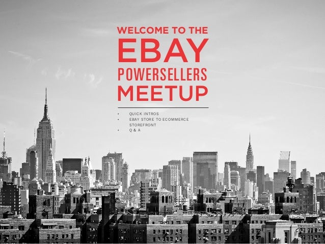 WELCOME TO THE  EBAY POWERSELLERS  MEETUP • •  •  QUICK INTROS EBAY STORE TO ECOMMERCE STOREFRONT Q & A