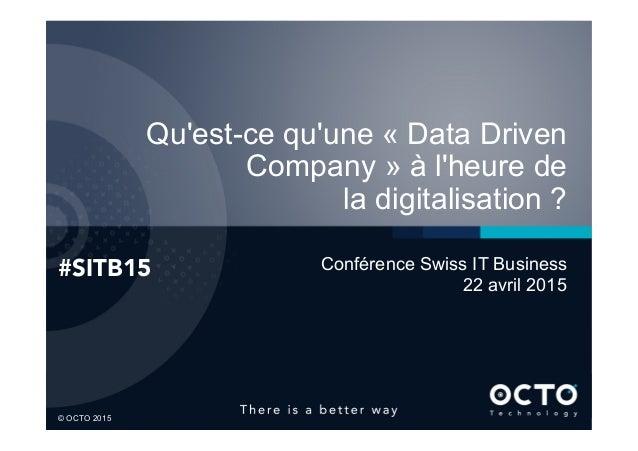 1  © OCTO 2015© OCTO 2015 Qu'est-ce qu'une « Data Driven Company » à l'heure de la digitalisation ? #SITB15  Conférence S...