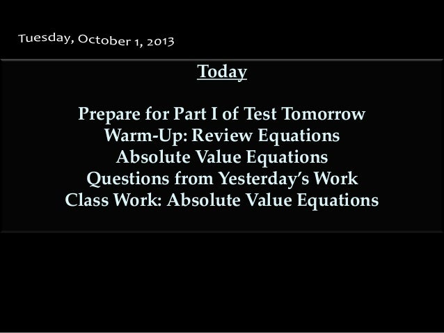 Today Prepare for Part I of Test Tomorrow Warm-Up: Review Equations Absolute Value Equations Questions from Yesterday's Wo...