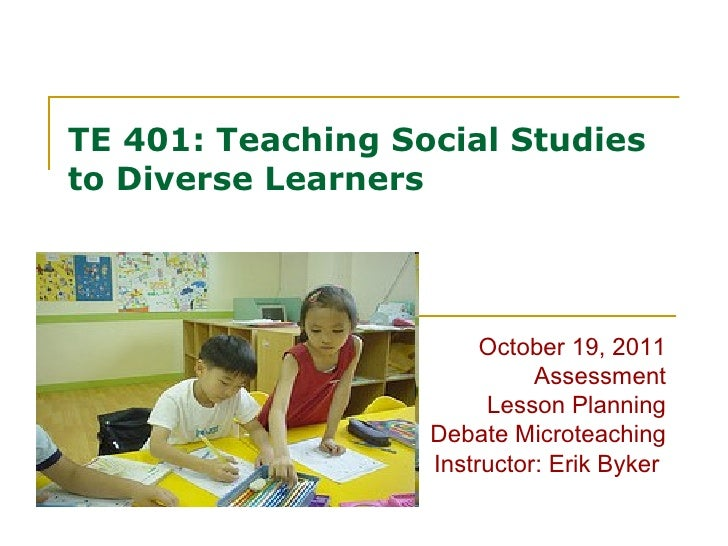 TE 401: Teaching Social Studies to Diverse Learners October 19, 2011 Assessment Lesson Planning Debate Microteaching Instr...