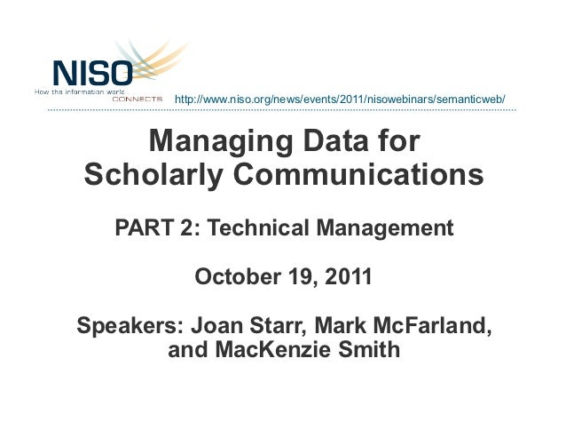 http://www.niso.org/news/events/2011/nisowebinars/semanticweb/   Managing Data forScholarly Communications   PART 2: Techn...