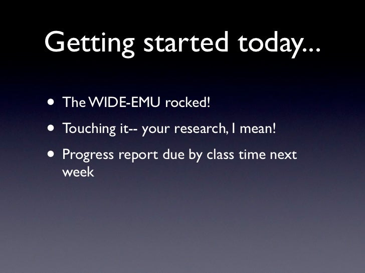 Getting started today...• The WIDE-EMU rocked!• Touching it-- your research, I mean!• Progress report due by class time ne...