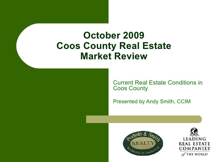 October 2009 Coos County Real Estate Market Review Current Real Estate Conditions in Coos County Presented by Andy Smith, ...