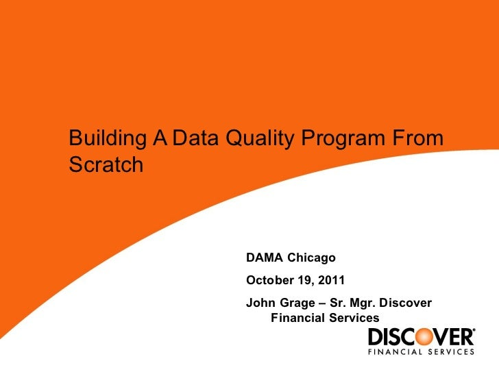 Building A Data Quality Program From Scratch   DAMA Chicago October 19, 2011 John Grage – Sr. Mgr. Discover Financial Serv...