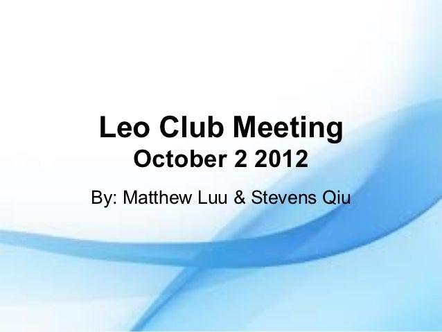 Leo Club Meeting    October 2 2012By: Matthew Luu & Stevens Qiu