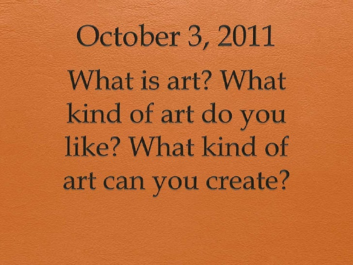 October 3, 2011<br />What is art? What kind of art do you like? What kind of art can you create?<br />