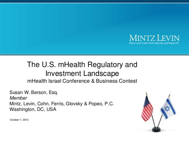 The U.S. mHealth Regulatory and Investment Landscape mHealth Israel Conference & Business Contest Susan W. Berson, Esq. Me...