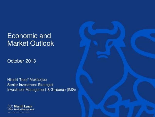 "Economic and Market Outlook October 2013  Niladri ""Neel"" Mukherjee Senior Investment Strategist Investment Management & Gu..."