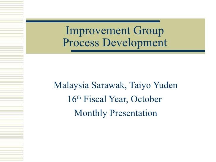 Improvement Group  Process DevelopmentMalaysia Sarawak, Taiyo Yuden  16th Fiscal Year, October    Monthly Presentation
