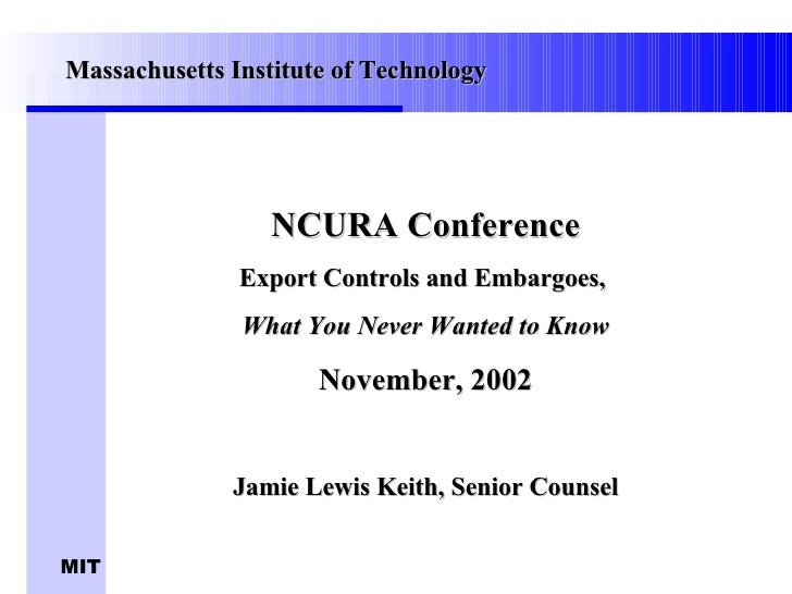 NCURA Conference Export Controls and Embargoes,  What You Never Wanted to Know November, 2002 Jamie Lewis Keith, Senior Co...