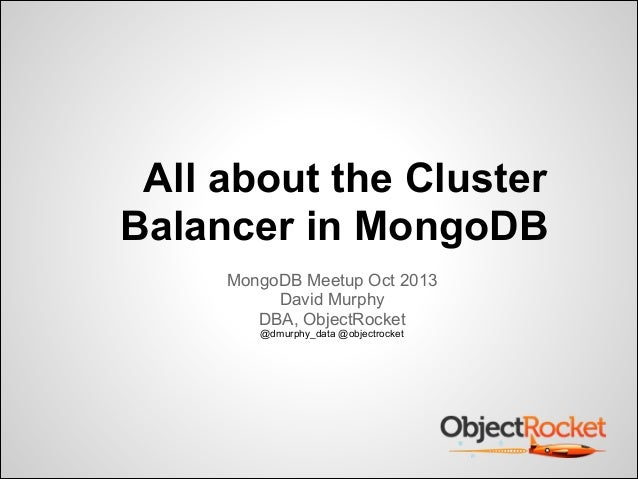 All about the Cluster Balancer in MongoDB MongoDB Meetup Oct 2013 David Murphy DBA, ObjectRocket @dmurphy_data @objectrock...
