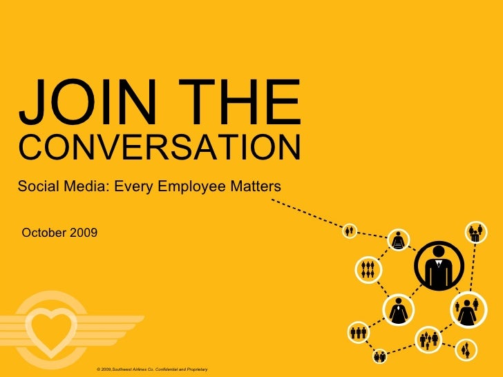 October 2009 JOIN THE © 2009, Southwest Airlines Co. Confidential and Proprietary CONVERSATION Social Media: Every Employe...