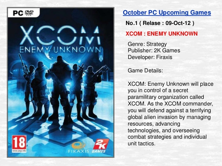 October PC Upcoming GamesNo.1 ( Relase : 09-Oct-12 )XCOM : ENEMY UNKNOWN Genre: Strategy Publisher: 2K Games Developer: Fi...