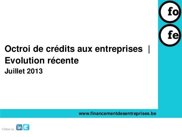 Octroi de crédits aux entreprises | Evolution récente Juillet 2013 www.financementdesentreprises.be