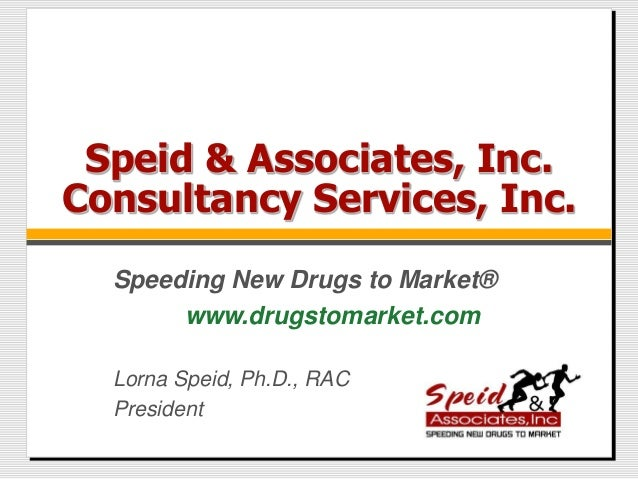 Speid & Associates, Inc. Consultancy Services, Inc. Lorna Speid, Ph.D., RAC President Speeding New Drugs to Market® www.dr...