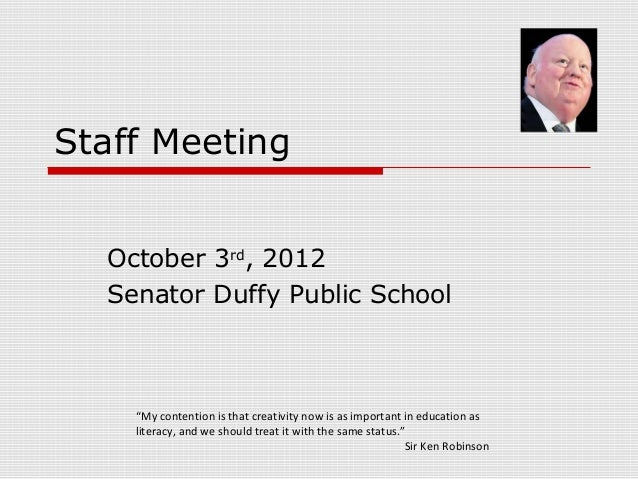 "Staff Meeting October 3rd, 2012 Senator Duffy Public School  ""My contention is that creativity now is as important in educ..."