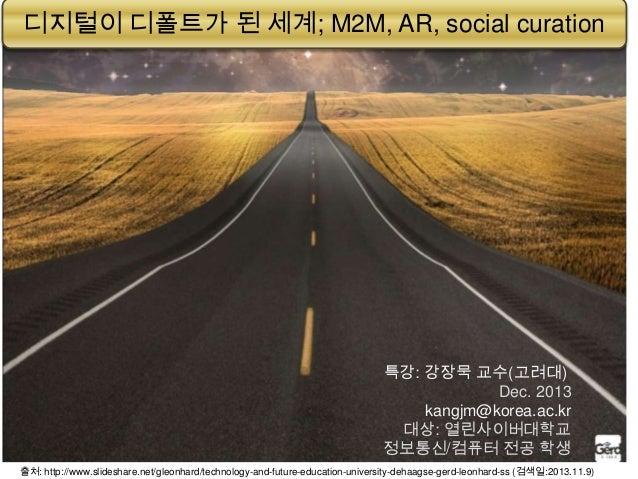 디지털이 디폴트가 된 세계; M2M, AR, social curation  특강: 강장묵 교수(고려대) Dec. 2013 kangjm@korea.ac.kr 대상: 열린사이버대학교 정보통신/컴퓨터 전공 학생 . 출처: h...