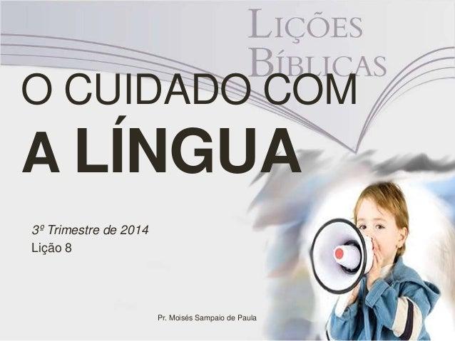O CUIDADO COM  A LÍNGUA  3º Trimestre de 2014  Lição 8  Pr. Moisés Sampaio de Paula