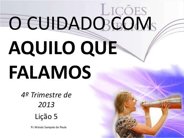 O CUIDADO COM AQUILO QUE FALAMOS 4º Trimestre de 2013 Lição 5 Pr. Moisés Sampaio de Paula