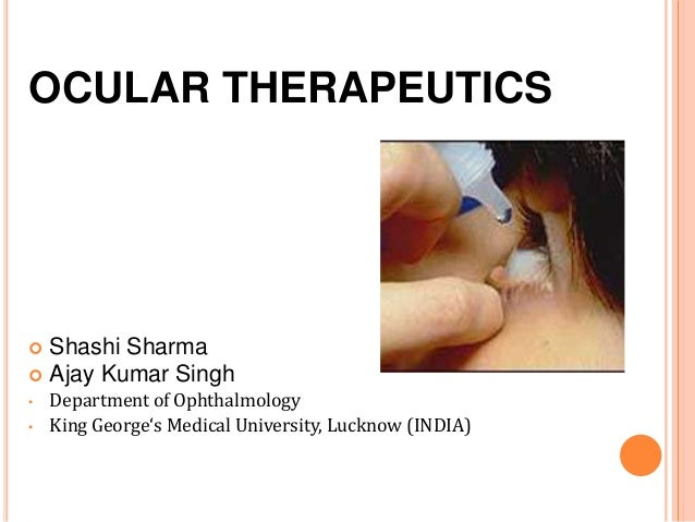 OCULAR THERAPEUTICS Shashi Sharma Ajay Kumar Singh• Department of Ophthalmology• King George's Medical University, Luckn...