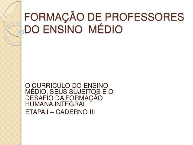 FORMAÇÃO DE PROFESSORES DO ENSINO MÉDIO O CURRICULO DO ENSINO MÉDIO, SEUS SUJEITOS E O DESAFIO DA FORMAÇÃO HUMANA INTEGRAL...