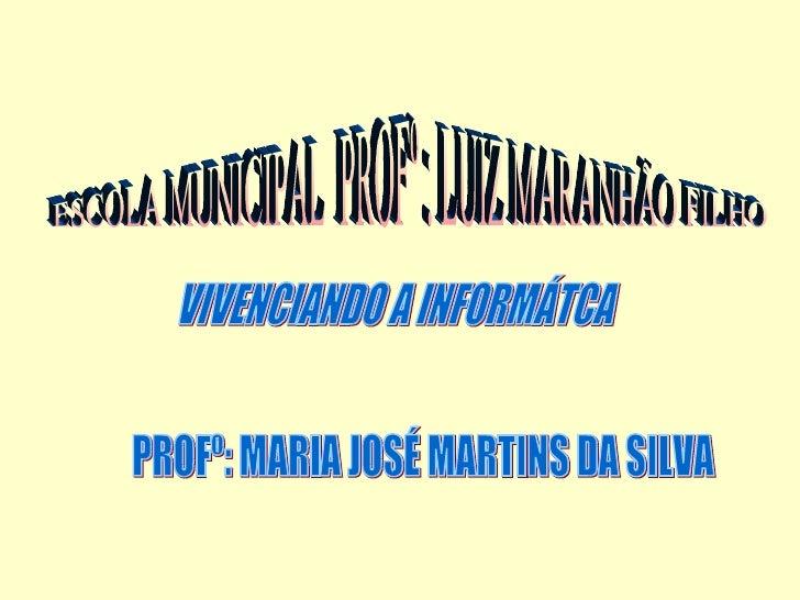 ESCOLA MUNICIPAL  PROFº : LUIZ MARANHÃO FILHO PROFº: MARIA JOSÉ MARTINS DA SILVA VIVENCIANDO A INFORMÁTCA