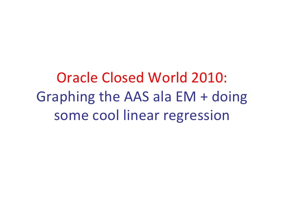 Oracle Closed World 2010: Graphing the AAS ala EM + doing some cool linear regression