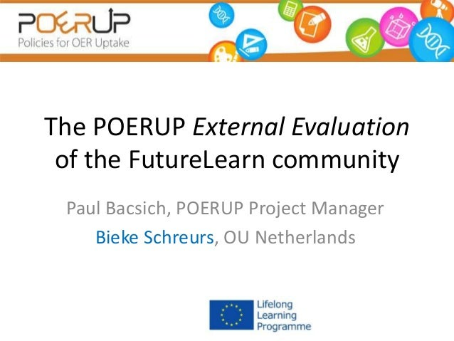 The POERUP External Evaluation of the FutureLearn community Paul Bacsich, POERUP Project Manager Bieke Schreurs, OU Nether...