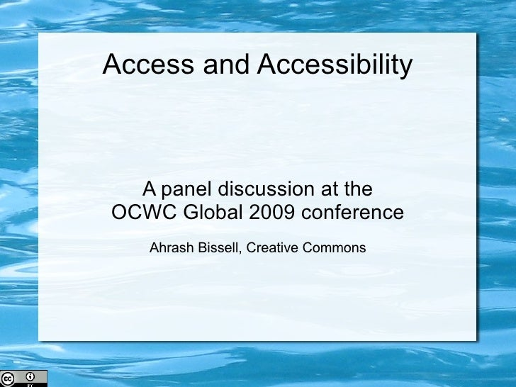 Access and Accessibility A panel discussion at the OCWC Global 2009 conference Ahrash Bissell, Creative Commons