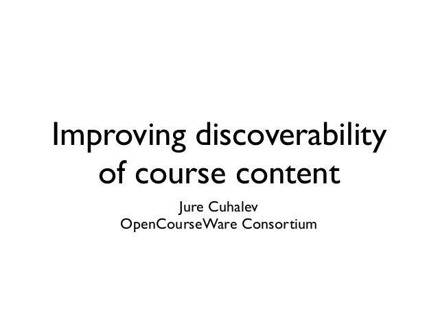 Improving discoverabilityof course contentJure CuhalevOpenCourseWare Consortium