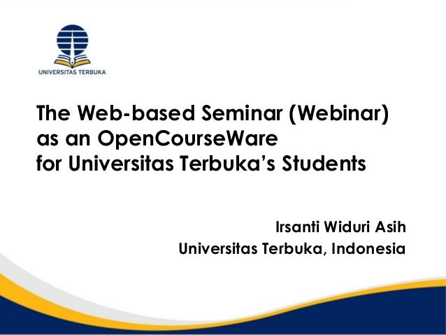 The Web-based Seminar (Webinar)as an OpenCourseWarefor Universitas Terbuka's StudentsIrsanti Widuri AsihUniversitas Terbuk...
