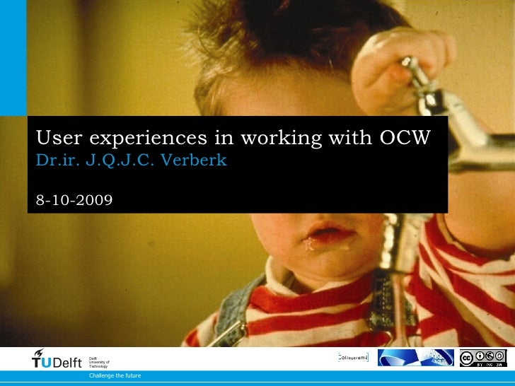User experiences in working with OCW   Dr.ir. J.Q.J.C. Verberk 8-10-2009 Challenge the future Delft University of Technology