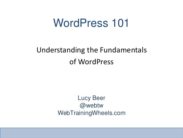 WordPress 101Lucy Beer@webtwWebTrainingWheels.comUnderstanding the Fundamentalsof WordPress