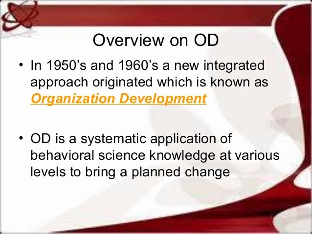 Overview on OD • In 1950's and 1960's a new integrated approach originated which is known as Organization Development • OD...