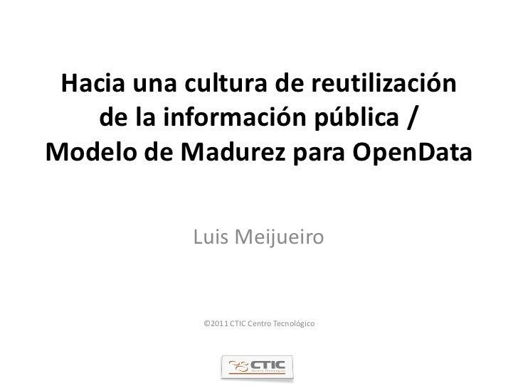 Hacia una cultura de reutilización   de la información pública /Modelo de Madurez para OpenData            Luis Meijueiro ...