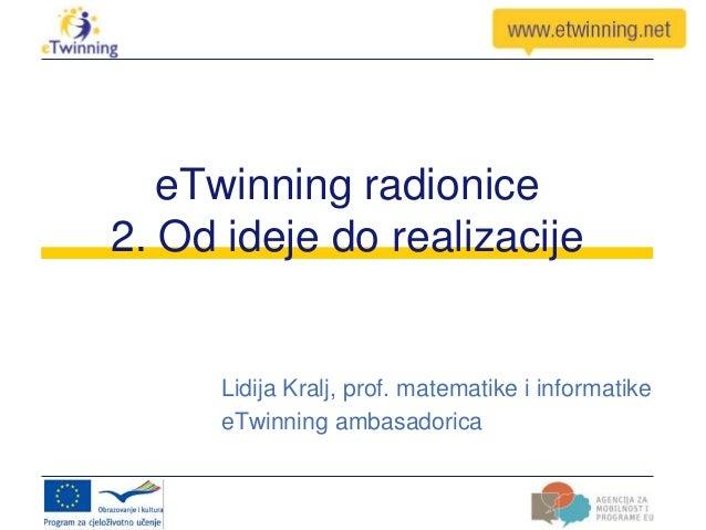 eTwinning radionice2. Od ideje do realizacijeLidija Kralj, prof. matematike i informatikeeTwinning ambasadorica