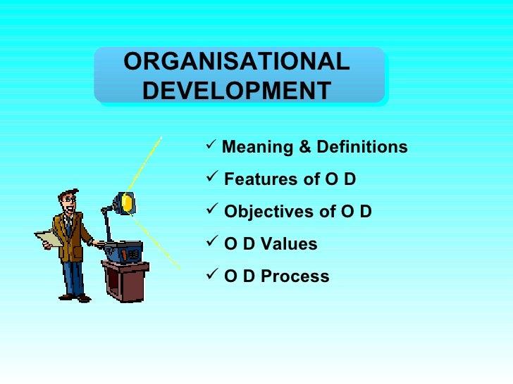 ORGANISATIONAL DEVELOPMENT <ul><li>Meaning & Definitions  </li></ul><ul><li>Features of O D </li></ul><ul><li>Objectives o...