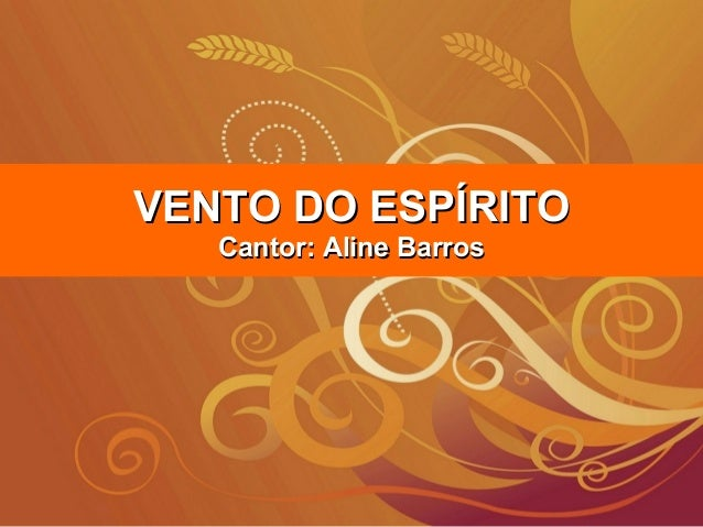 VENTO DO ESPÍRITOVENTO DO ESPÍRITO Cantor: Aline BarrosCantor: Aline Barros