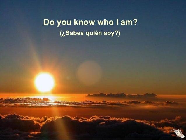 Do you know who I am? (¿Sabes quién soy?)