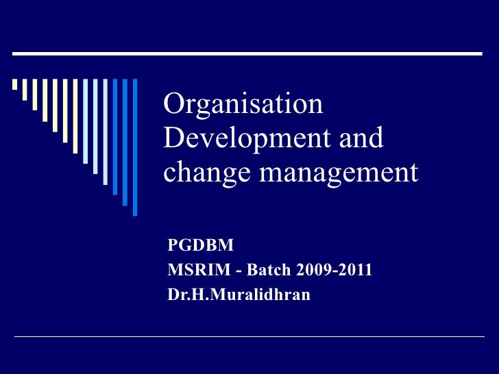 Organisation Development and change management  PGDBM MSRIM - Batch 2009-2011 Dr.H.Muralidhran