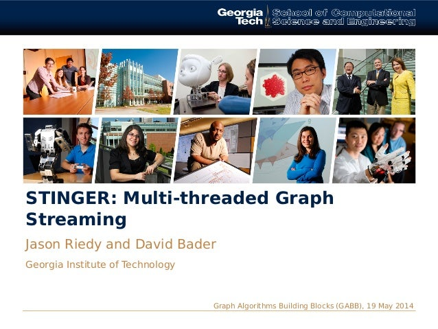 STINGER: Multi-threaded Graph Streaming Jason Riedy and David Bader Georgia Institute of Technology Graph Algorithms Build...