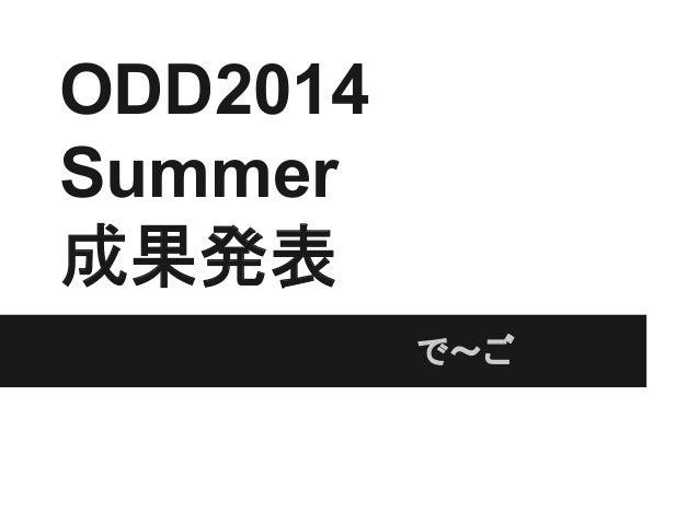 ODD2014 Summer 成果発表           で~ご