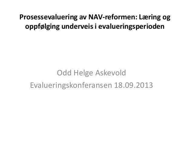 Prosessevaluering av NAV-reformen: Læring og oppfølging underveis i evalueringsperioden Odd Helge Askevold Evalueringskonf...
